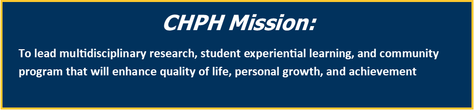 CHPH Mission: To lead multidisciplinary research, student experiential learning, and community program that will enhance quality of life, personal growth, and achievement