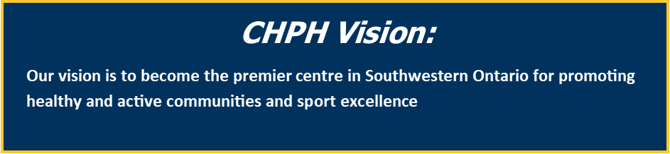 CHPH Vision: Our vision is to become the premier centre in Southwestern Ontario for promoting healthy and active communities and sport excellence
