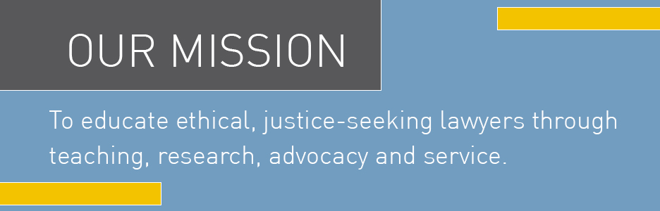 To educate ethical, justice-seeking lawyers through teaching, research, advocacy and service.