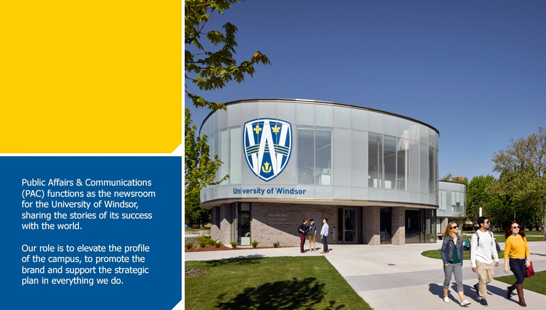 Public Affairs & Communications (PAC) functions as the newsroom for the University of Windsor, sharing the stories of its success with the world. Our role is to elevate the profile of the campus, to promote the brand and support the strategic plan