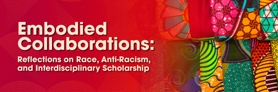 Embodied Collaborations: Reflections on Race, Anti-Racism, and Interdisciplinary Scholarship